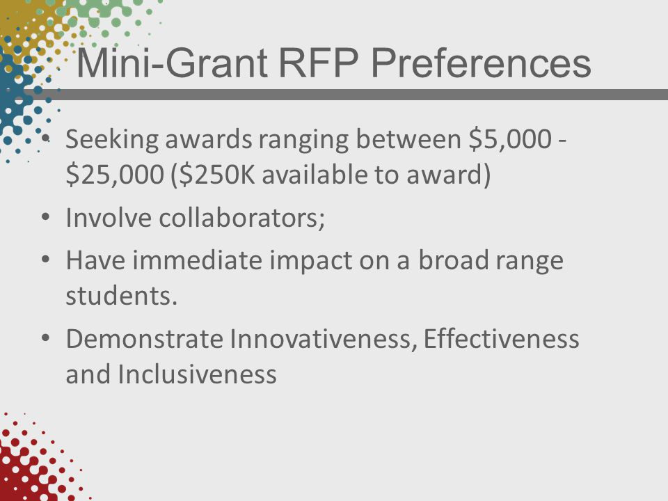 Mini-Grant RFP Preferences Seeking awards ranging between $5,000 - $25,000 ($250K available to award) Involve collaborators; Have immediate impact on a broad range students.