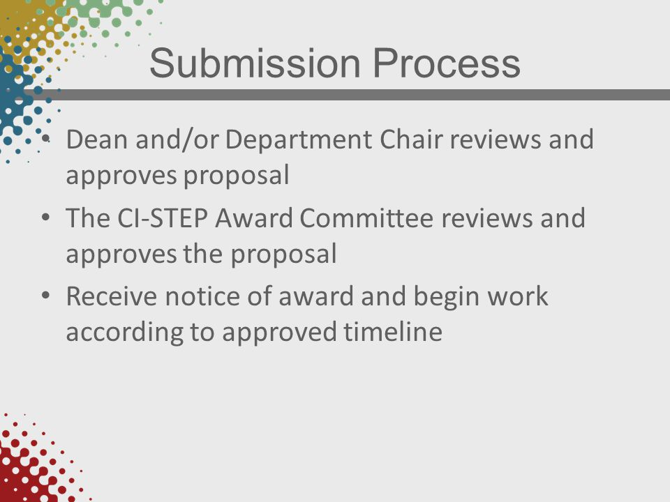 Submission Process Dean and/or Department Chair reviews and approves proposal The CI-STEP Award Committee reviews and approves the proposal Receive notice of award and begin work according to approved timeline