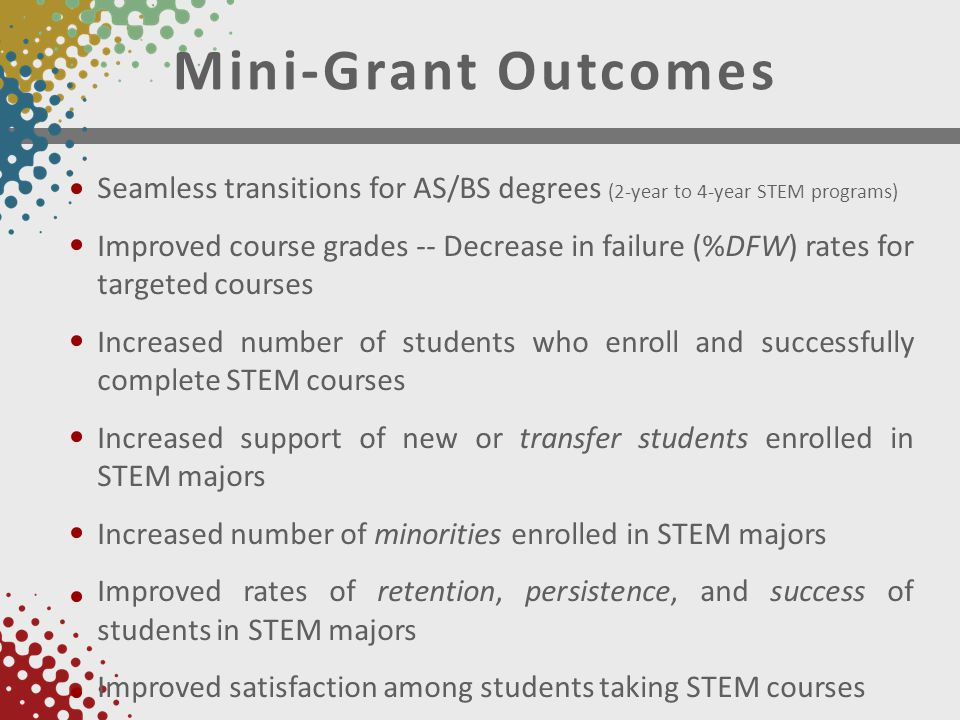 Mini-Grant Outcomes Seamless transitions for AS/BS degrees (2-year to 4-year STEM programs) Improved course grades -- Decrease in failure (%DFW) rates for targeted courses Increased number of students who enroll and successfully complete STEM courses Increased support of new or transfer students enrolled in STEM majors Increased number of minorities enrolled in STEM majors Improved rates of retention, persistence, and success of students in STEM majors Improved satisfaction among students taking STEM courses
