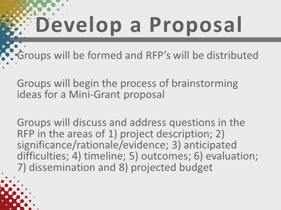 Develop a Proposal Groups will be formed and RFP's will be distributed Groups will begin the process of brainstorming ideas for a Mini-Grant proposal Groups will discuss and address questions in the RFP in the areas of 1) project description; 2) significance/rationale/evidence; 3) anticipated difficulties; 4) timeline; 5) outcomes; 6) evaluation; 7) dissemination and 8) projected budget