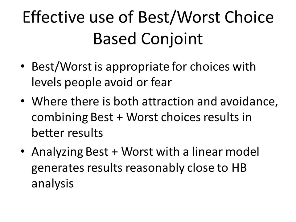 Effective use of Best/Worst Choice Based Conjoint Best/Worst is appropriate for choices with levels people avoid or fear Where there is both attraction and avoidance, combining Best + Worst choices results in better results Analyzing Best + Worst with a linear model generates results reasonably close to HB analysis