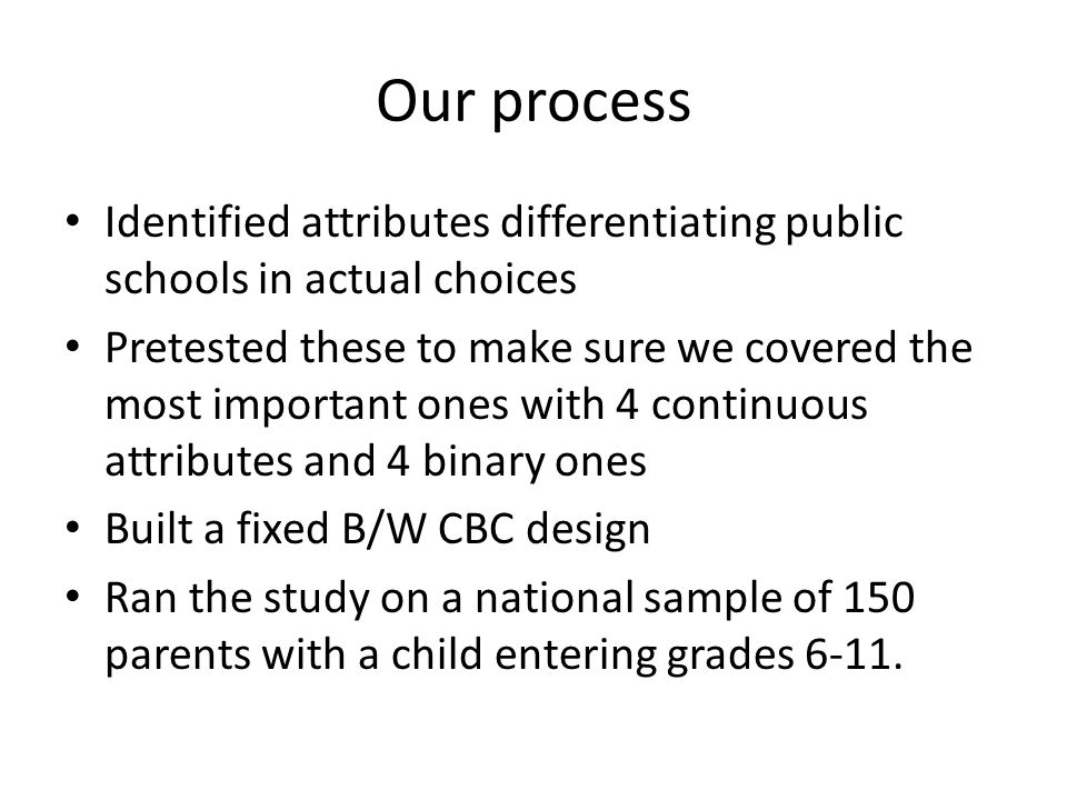 Our process Identified attributes differentiating public schools in actual choices Pretested these to make sure we covered the most important ones with 4 continuous attributes and 4 binary ones Built a fixed B/W CBC design Ran the study on a national sample of 150 parents with a child entering grades 6-11.