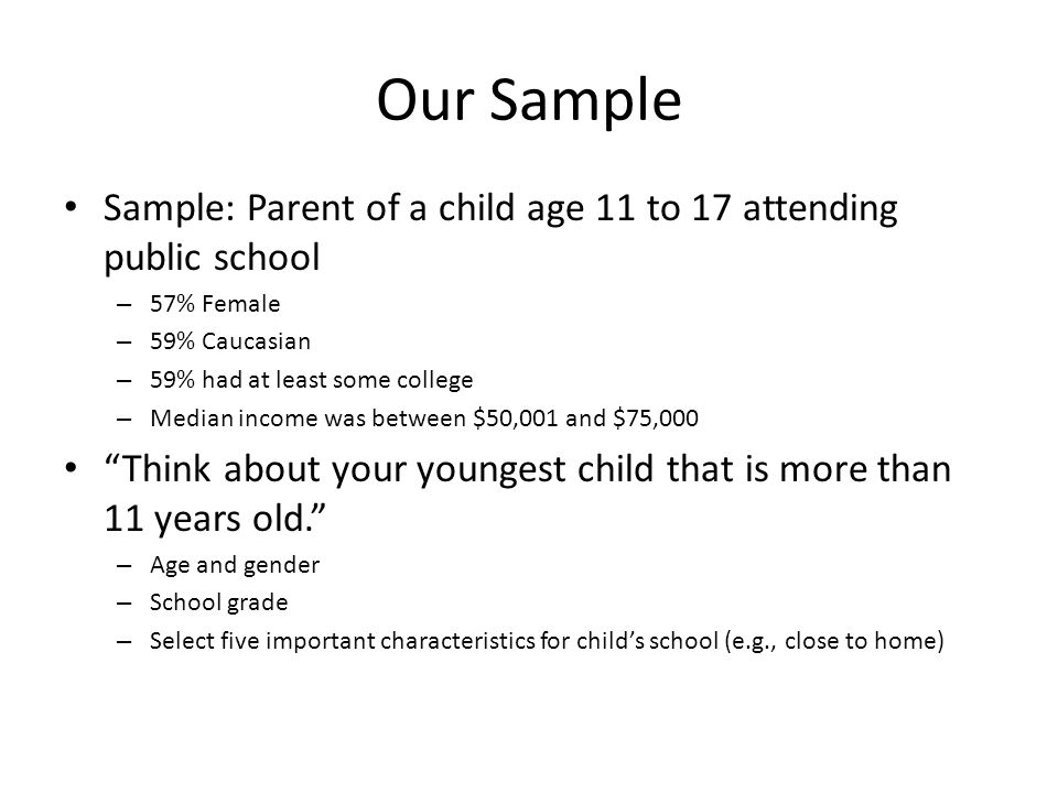Our Sample Sample: Parent of a child age 11 to 17 attending public school – 57% Female – 59% Caucasian – 59% had at least some college – Median income was between $50,001 and $75,000 Think about your youngest child that is more than 11 years old. – Age and gender – School grade – Select five important characteristics for child's school (e.g., close to home)