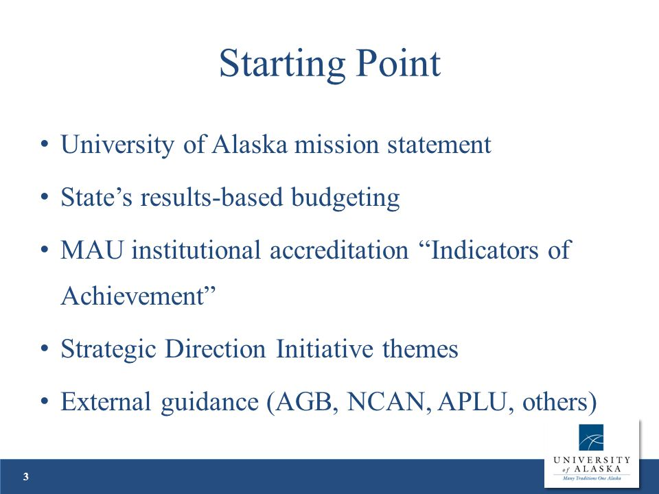 Starting Point University of Alaska mission statement State's results-based budgeting MAU institutional accreditation Indicators of Achievement Strategic Direction Initiative themes External guidance (AGB, NCAN, APLU, others) 3