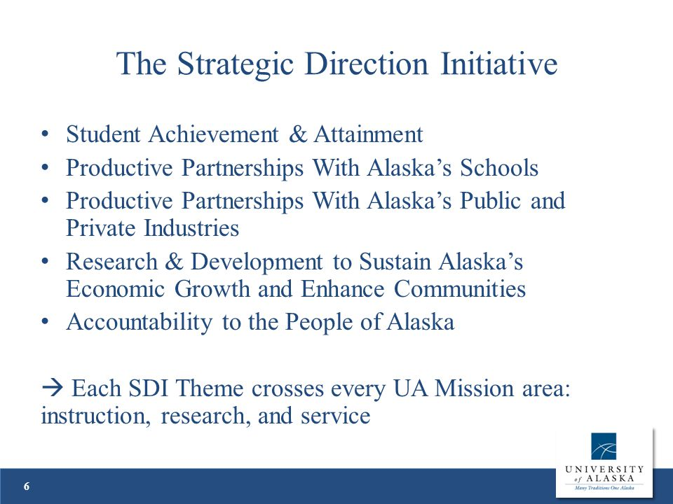 The Strategic Direction Initiative Student Achievement & Attainment Productive Partnerships With Alaska's Schools Productive Partnerships With Alaska's Public and Private Industries Research & Development to Sustain Alaska's Economic Growth and Enhance Communities Accountability to the People of Alaska  Each SDI Theme crosses every UA Mission area: instruction, research, and service 6
