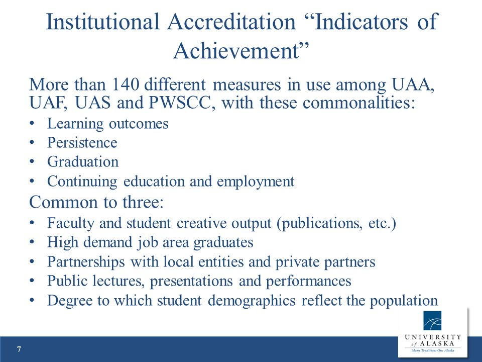 Institutional Accreditation Indicators of Achievement More than 140 different measures in use among UAA, UAF, UAS and PWSCC, with these commonalities: Learning outcomes Persistence Graduation Continuing education and employment Common to three: Faculty and student creative output (publications, etc.) High demand job area graduates Partnerships with local entities and private partners Public lectures, presentations and performances Degree to which student demographics reflect the population 7