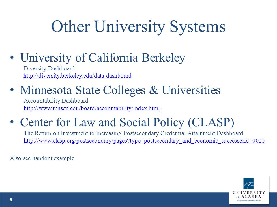 Other University Systems University of California Berkeley Diversity Dashboard http://diversity.berkeley.edu/data-dashboardhttp://diversity.berkeley.edu/data-dashboard Minnesota State Colleges & Universities Accountability Dashboard http://www.mnscu.edu/board/accountability/index.html http://www.mnscu.edu/board/accountability/index.html Center for Law and Social Policy (CLASP) The Return on Investment to Increasing Postsecondary Credential Attainment Dashboard http://www.clasp.org/postsecondary/pages?type=postsecondary_and_economic_success&id=0025 http://www.clasp.org/postsecondary/pages?type=postsecondary_and_economic_success&id=0025 Also see handout example 8