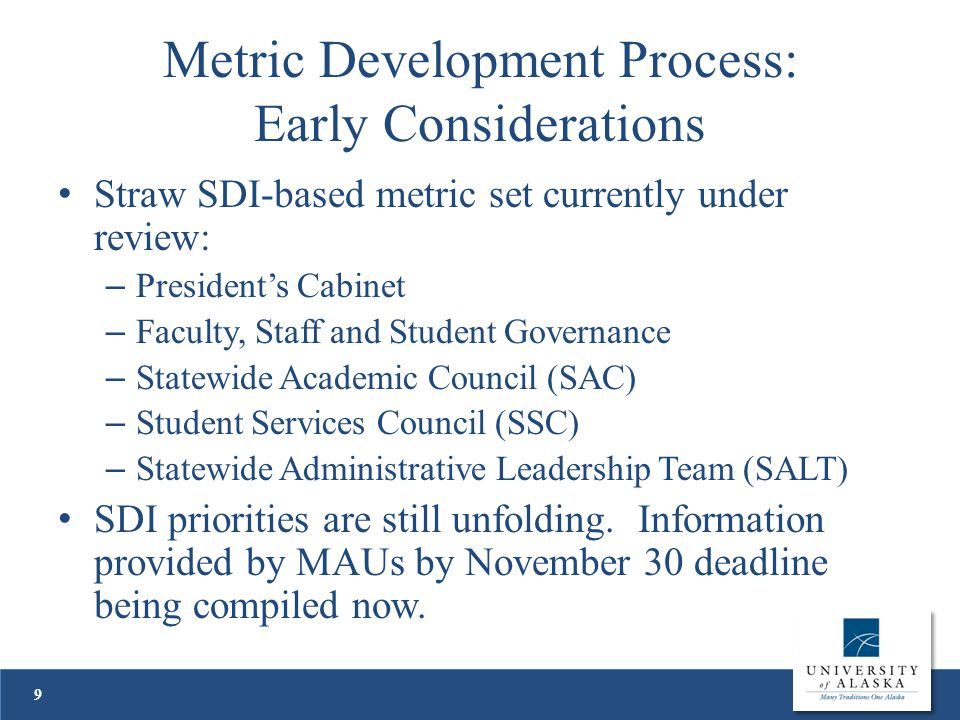 Metric Development Process: Early Considerations Straw SDI-based metric set currently under review: – President's Cabinet – Faculty, Staff and Student Governance – Statewide Academic Council (SAC) – Student Services Council (SSC) – Statewide Administrative Leadership Team (SALT) SDI priorities are still unfolding.