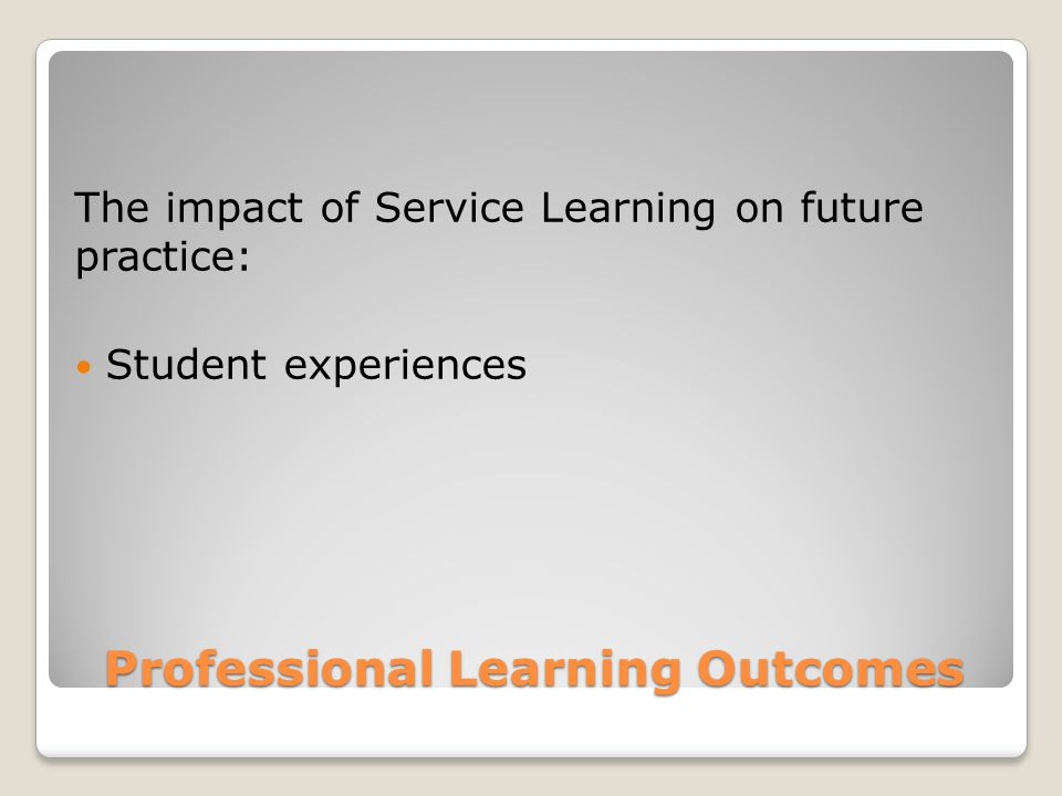 Professional Learning Outcomes The impact of Service Learning on future practice: Student experiences