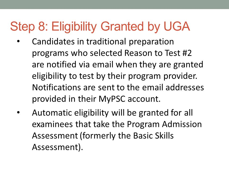 Step 8: Eligibility Granted by UGA Candidates in traditional preparation programs who selected Reason to Test #2 are notified via email when they are granted eligibility to test by their program provider.