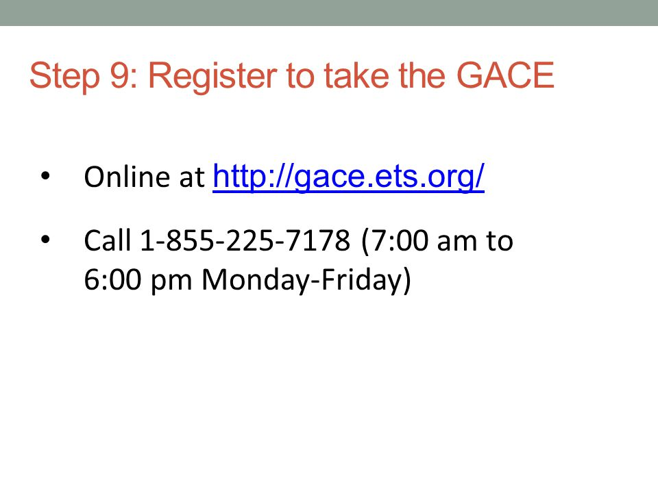 Step 9: Register to take the GACE Online at http://gace.ets.org/ http://gace.ets.org/ Call 1-855-225-7178 (7:00 am to 6:00 pm Monday-Friday)