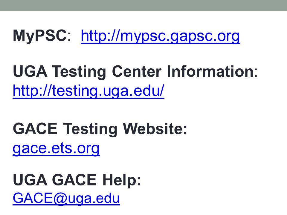 UGA GACE Help: GACE@uga.edu MyPSC: http://mypsc.gapsc.orghttp://mypsc.gapsc.org UGA Testing Center Information: http://testing.uga.edu/ http://testing
