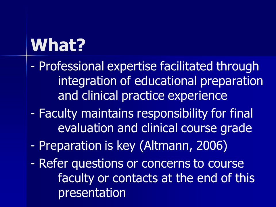 What? - Professional expertise facilitated through integration of educational preparation and clinical practice experience - Faculty maintains respons