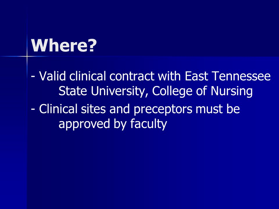 Where? - Valid clinical contract with East Tennessee State University, College of Nursing - Clinical sites and preceptors must be approved by faculty