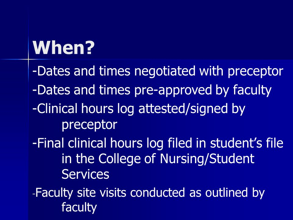 When? -Dates and times negotiated with preceptor -Dates and times pre-approved by faculty -Clinical hours log attested/signed by preceptor -Final clin