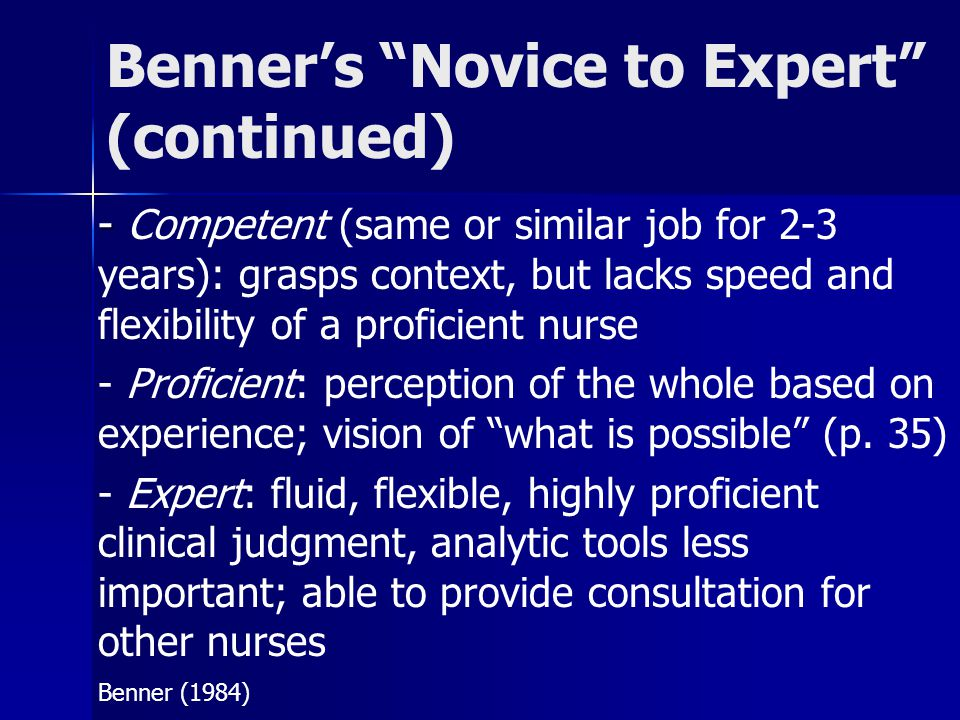 "Benner's ""Novice to Expert"" (continued) - - Competent (same or similar job for 2-3 years): grasps context, but lacks speed and flexibility of a profic"