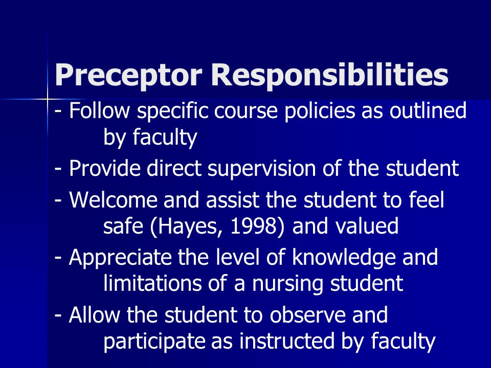 Preceptor Responsibilities - - Follow specific course policies as outlined by faculty - Provide direct supervision of the student - Welcome and assist the student to feel safe (Hayes, 1998) and valued - Appreciate the level of knowledge and limitations of a nursing student - Allow the student to observe and participate as instructed by faculty