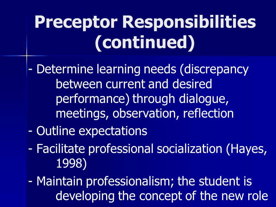 Preceptor Responsibilities (continued) - Determine learning needs (discrepancy between current and desired performance) through dialogue, meetings, ob