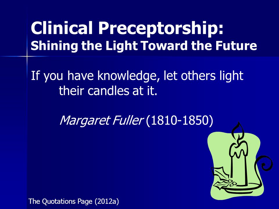Clinical Preceptorship: Shining the Light Toward the Future Learning Outcomes Upon successful completion of this course, the preceptor will be able to: 1) Define clinical preceptorship; 2) Analyze the roles and responsibilities of a preceptor; 3) Assess Benner's Novice to Expert theory in the role of preceptor;