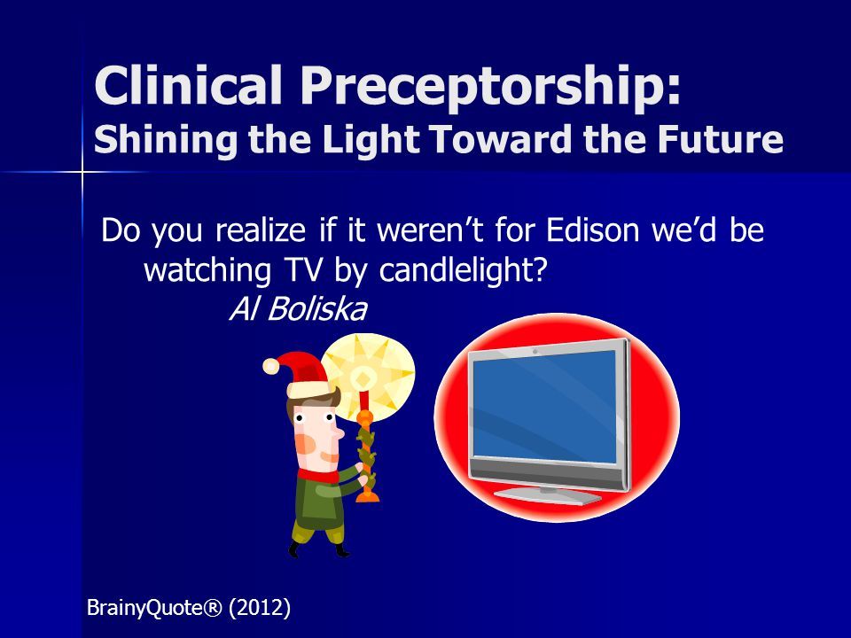 Clinical Preceptorship: Shining the Light Toward the Future Do you realize if it weren't for Edison we'd be watching TV by candlelight? Al Boliska Bra
