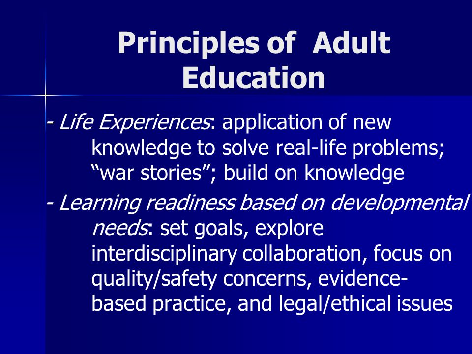 Principles of Adult Education - - Life Experiences: application of new knowledge to solve real-life problems; war stories ; build on knowledge - Learning readiness based on developmental needs: set goals, explore interdisciplinary collaboration, focus on quality/safety concerns, evidence- based practice, and legal/ethical issues