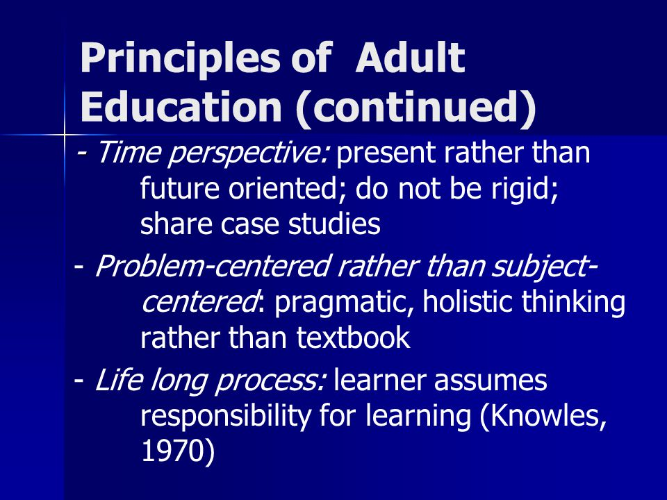 Principles of Adult Education (continued) - - Time perspective: present rather than future oriented; do not be rigid; share case studies - Problem-centered rather than subject- centered: pragmatic, holistic thinking rather than textbook - Life long process: learner assumes responsibility for learning (Knowles, 1970)