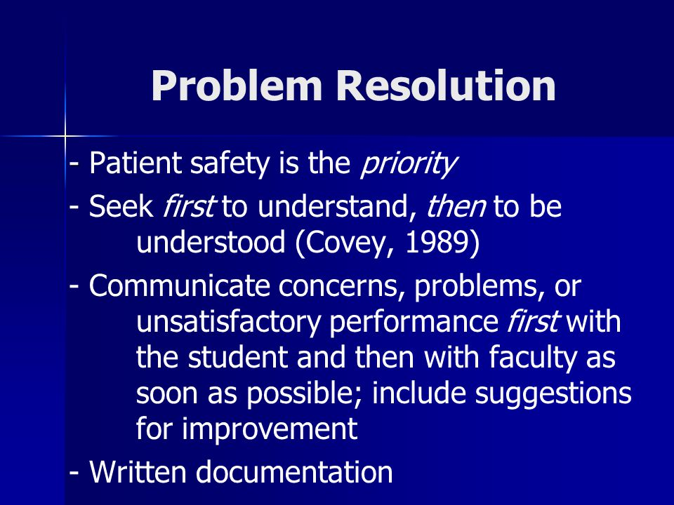 Problem Resolution - - Patient safety is the priority - Seek first to understand, then to be understood (Covey, 1989) - Communicate concerns, problems