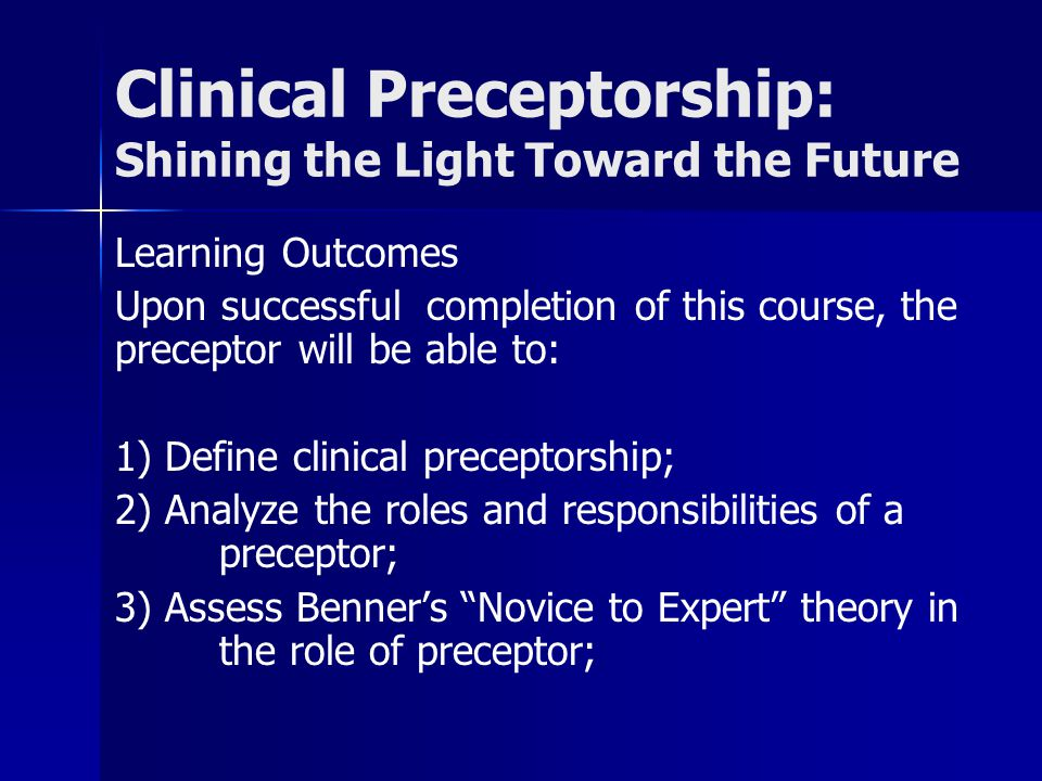 Clinical Preceptorship: Shining the Light Toward the Future Learning Outcomes Upon successful completion of this course, the preceptor will be able to