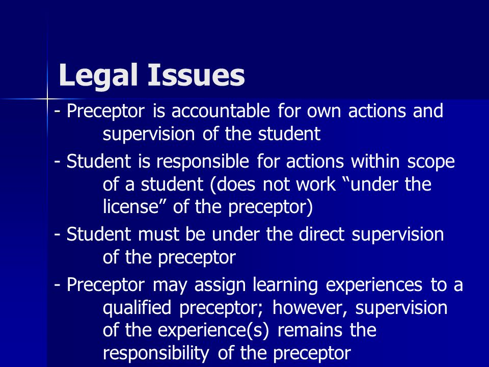 Legal Issues - - Preceptor is accountable for own actions and supervision of the student - Student is responsible for actions within scope of a studen