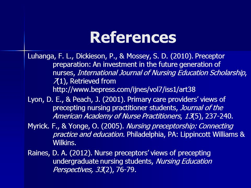 References Luhanga, F. L., Dickieson, P., & Mossey, S. D. (2010). Preceptor preparation: An investment in the future generation of nurses, Internation