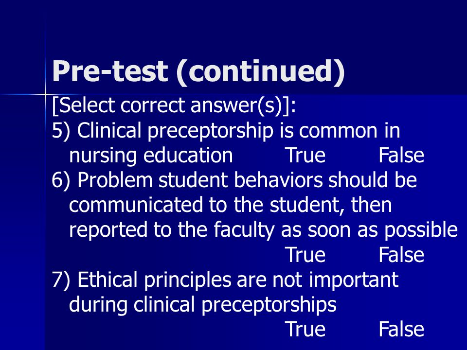 Pre-test (continued) [Select correct answer(s)]: 5) Clinical preceptorship is common in nursing educationTrueFalse 6) Problem student behaviors should be communicated to the student, then reported to the faculty as soon as possible TrueFalse 7) Ethical principles are not important during clinical preceptorships TrueFalse