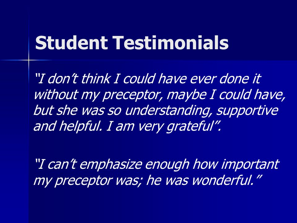 Student Testimonials I don't think I could have ever done it without my preceptor, maybe I could have, but she was so understanding, supportive and helpful.