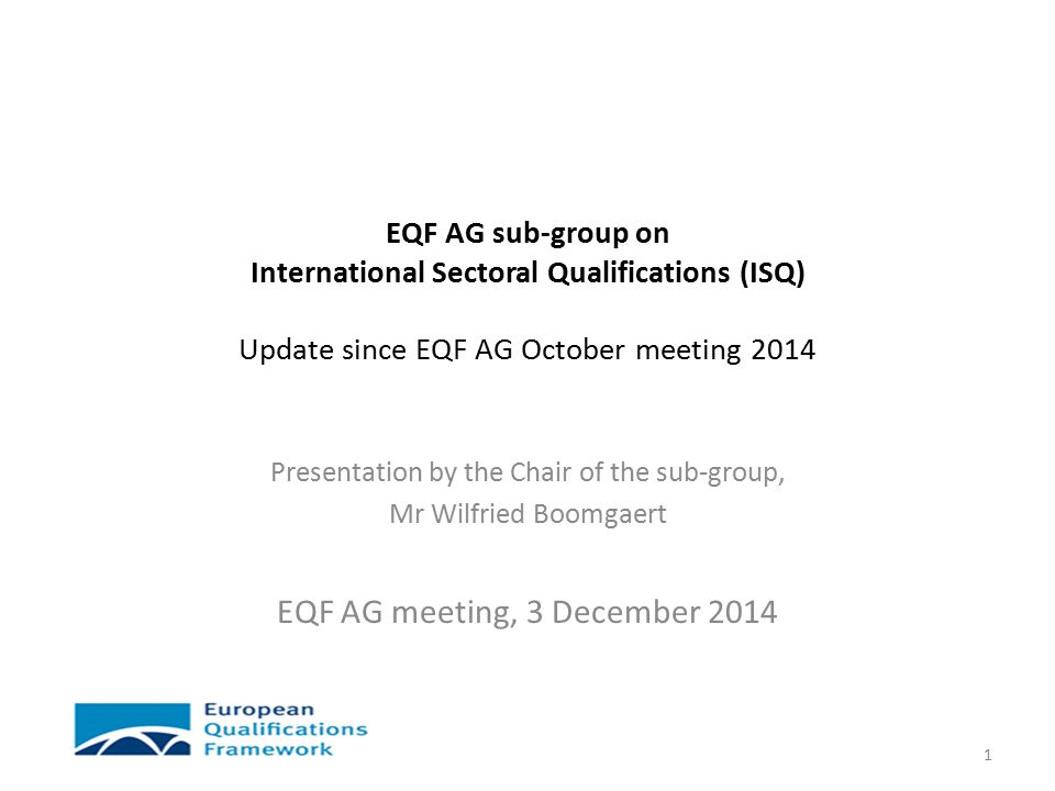 EQF AG sub-group on International Sectoral Qualifications (ISQ) Update since EQF AG October meeting 2014 Presentation by the Chair of the sub-group, Mr Wilfried Boomgaert EQF AG meeting, 3 December 2014 1