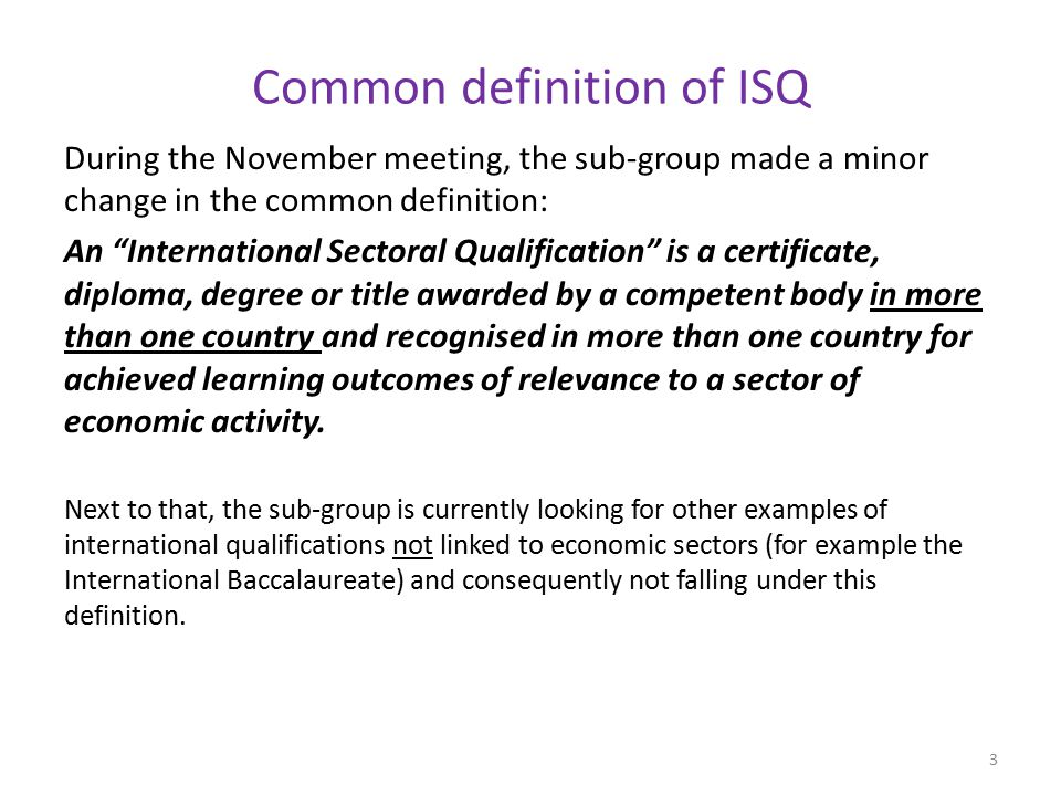 Common definition of ISQ During the November meeting, the sub-group made a minor change in the common definition: An International Sectoral Qualification is a certificate, diploma, degree or title awarded by a competent body in more than one country and recognised in more than one country for achieved learning outcomes of relevance to a sector of economic activity.
