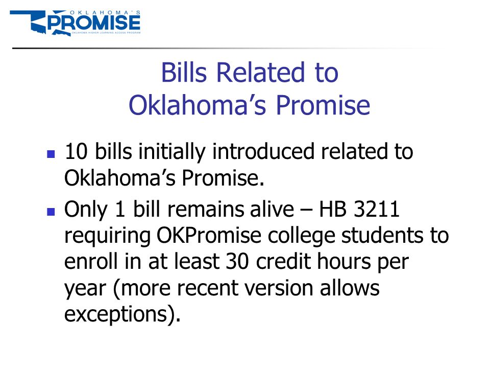 Bills Related to Oklahoma's Promise 10 bills initially introduced related to Oklahoma's Promise. Only 1 bill remains alive – HB 3211 requiring OKPromi