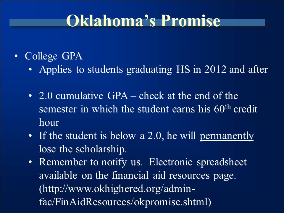 Oklahoma's Promise College GPA Applies to students graduating HS in 2012 and after 2.0 cumulative GPA – check at the end of the semester in which the