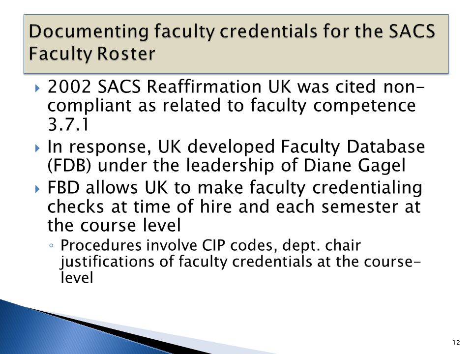  2002 SACS Reaffirmation UK was cited non- compliant as related to faculty competence 3.7.1  In response, UK developed Faculty Database (FDB) under the leadership of Diane Gagel  FBD allows UK to make faculty credentialing checks at time of hire and each semester at the course level ◦ Procedures involve CIP codes, dept.
