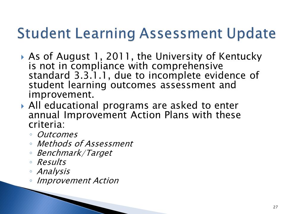  As of August 1, 2011, the University of Kentucky is not in compliance with comprehensive standard 3.3.1.1, due to incomplete evidence of student learning outcomes assessment and improvement.