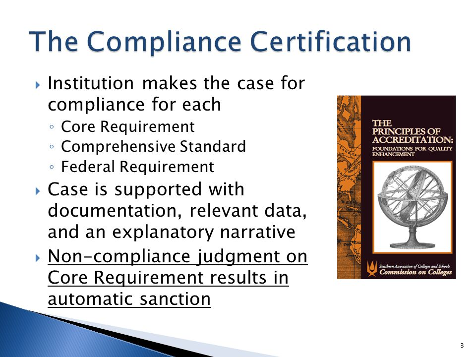  Institution makes the case for compliance for each ◦ Core Requirement ◦ Comprehensive Standard ◦ Federal Requirement  Case is supported with documentation, relevant data, and an explanatory narrative  Non-compliance judgment on Core Requirement results in automatic sanction 3