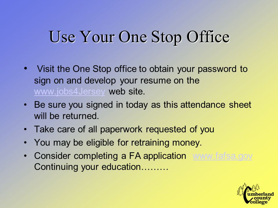 Use Your One Stop Office Visit the One Stop office to obtain your password to sign on and develop your resume on the www.jobs4Jersey web site.