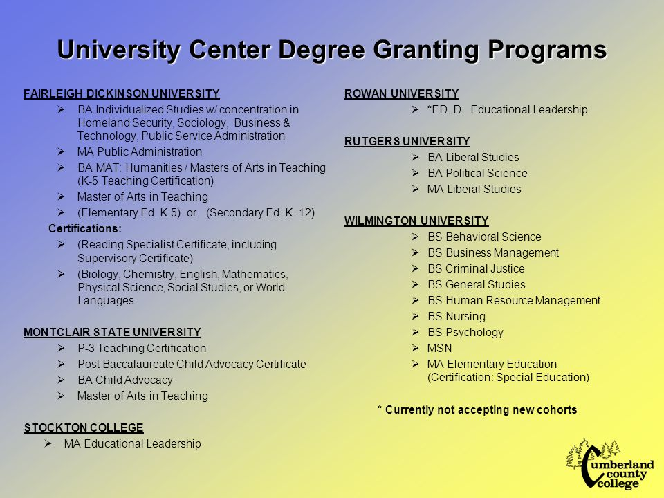 University Center Degree Granting Programs FAIRLEIGH DICKINSON UNIVERSITY  BA Individualized Studies w/ concentration in Homeland Security, Sociology, Business & Technology, Public Service Administration  MA Public Administration  BA-MAT: Humanities / Masters of Arts in Teaching (K-5 Teaching Certification)  Master of Arts in Teaching  (Elementary Ed.