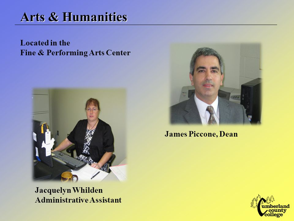 Arts & Humanities James Piccone, Dean Jacquelyn Whilden Administrative Assistant Located in the Fine & Performing Arts Center