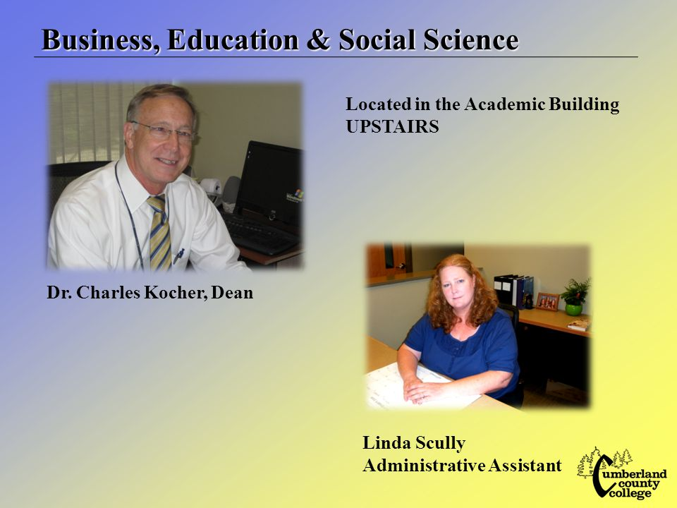 Business, Education & Social Science Located in the Academic Building UPSTAIRS Linda Scully Administrative Assistant Dr.