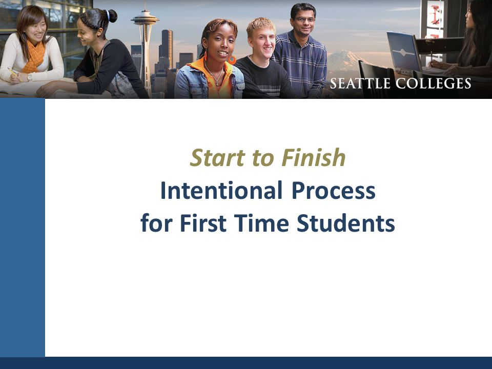 Start to Finish Intentional Process for First Time Students SEATTLE COMMUNITY