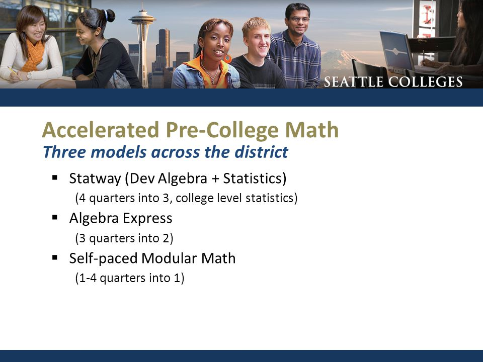 Accelerated Pre-College Math  Statway (Dev Algebra + Statistics) (4 quarters into 3, college level statistics)  Algebra Express (3 quarters into 2)