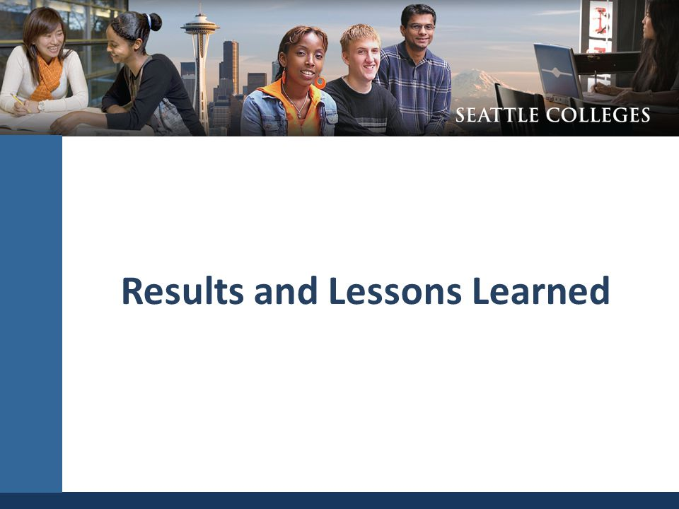 Results and Lessons Learned SEATTLE COMMUNITY COLLEGES