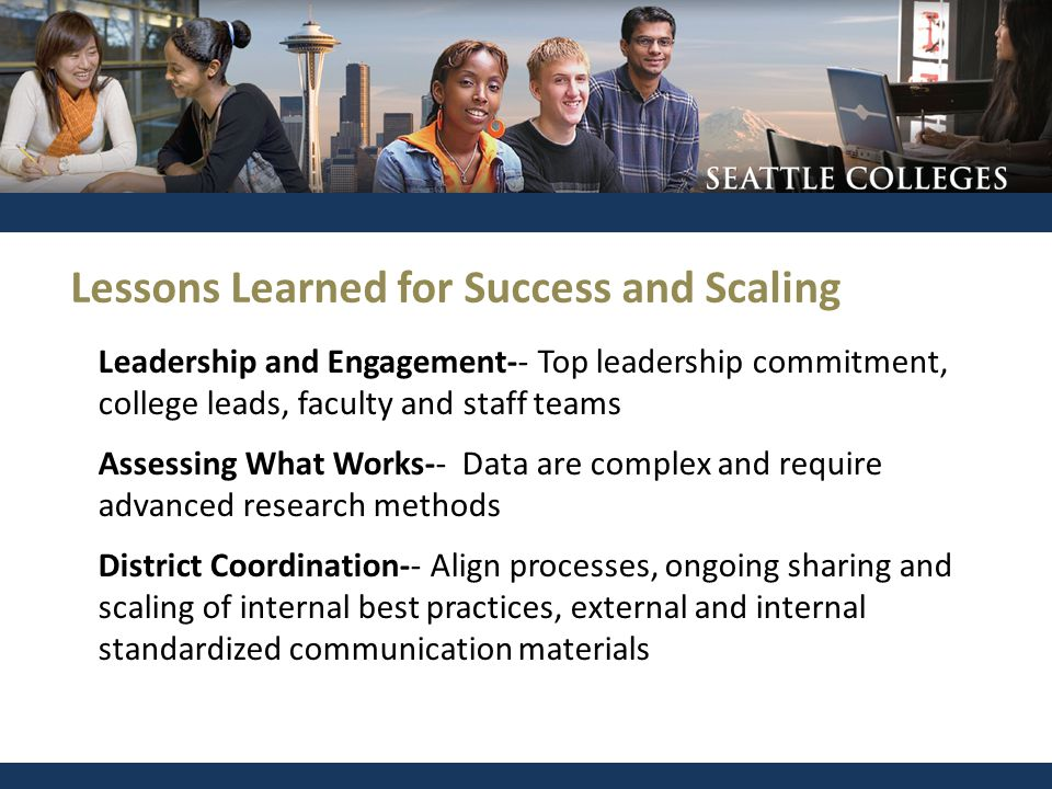 Leadership and Engagement-- Top leadership commitment, college leads, faculty and staff teams Assessing What Works-- Data are complex and require adva