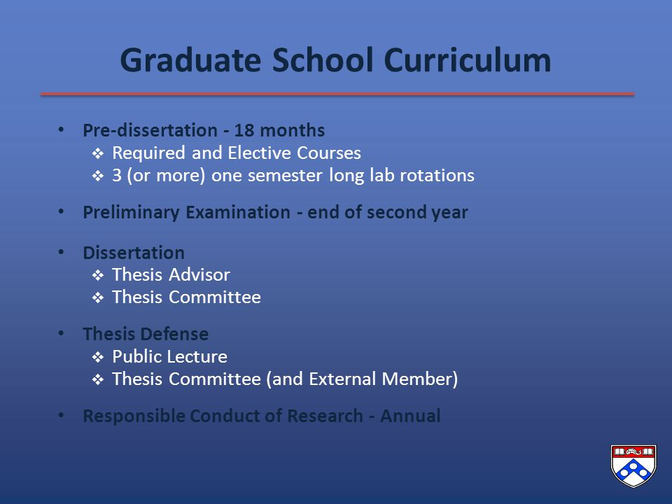 Graduate School Curriculum Pre-dissertation - 18 months  Required and Elective Courses  3 (or more) one semester long lab rotations Preliminary Examination - end of second year Dissertation  Thesis Advisor  Thesis Committee Thesis Defense  Public Lecture  Thesis Committee (and External Member) Responsible Conduct of Research - Annual