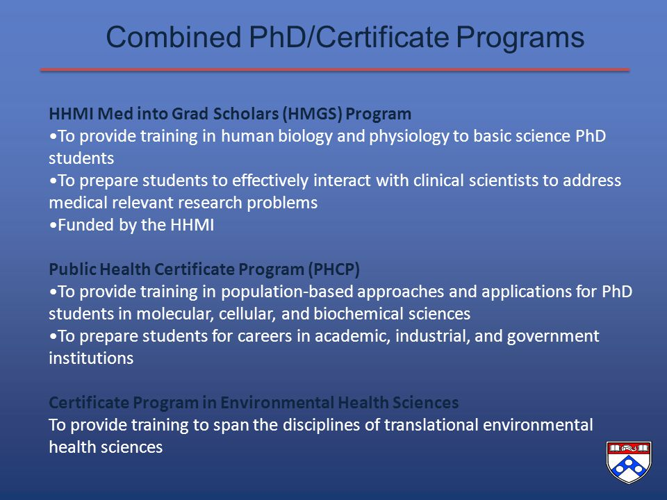 Combined PhD/Certificate Programs HHMI Med into Grad Scholars (HMGS) Program To provide training in human biology and physiology to basic science PhD students To prepare students to effectively interact with clinical scientists to address medical relevant research problems Funded by the HHMI Public Health Certificate Program (PHCP) To provide training in population-based approaches and applications for PhD students in molecular, cellular, and biochemical sciences To prepare students for careers in academic, industrial, and government institutions Certificate Program in Environmental Health Sciences To provide training to span the disciplines of translational environmental health sciences