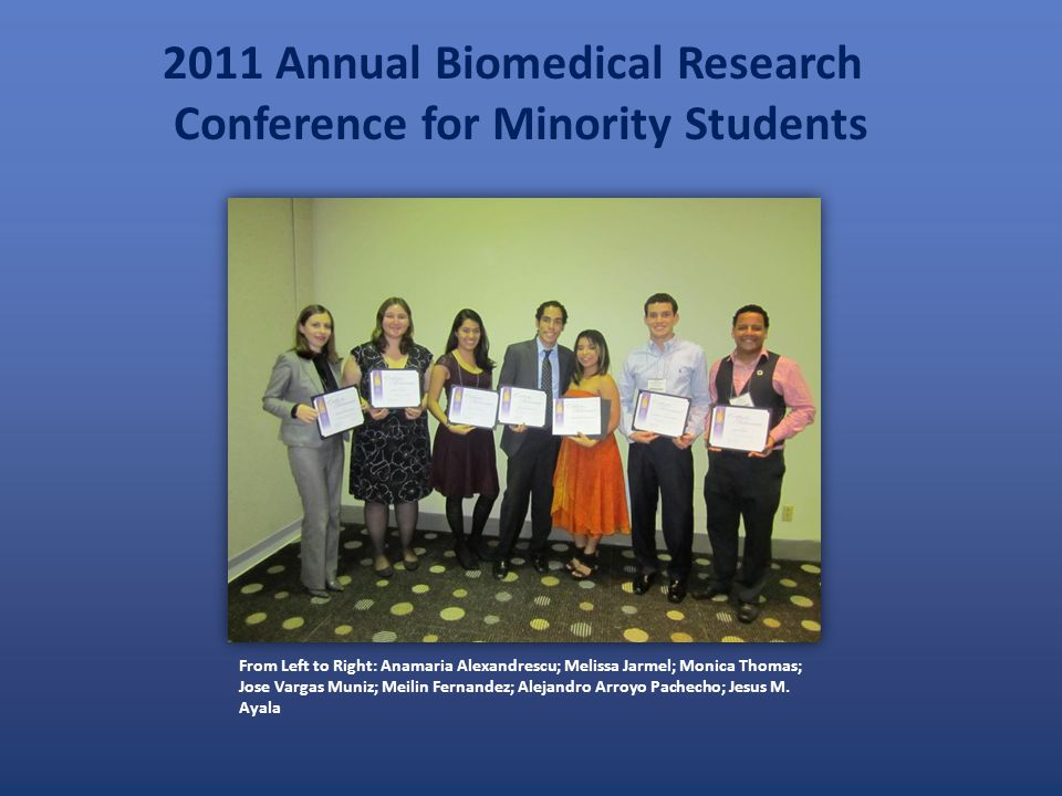 2011 Annual Biomedical Research Conference for Minority Students From Left to Right: Anamaria Alexandrescu; Melissa Jarmel; Monica Thomas; Jose Vargas Muniz; Meilin Fernandez; Alejandro Arroyo Pachecho; Jesus M.